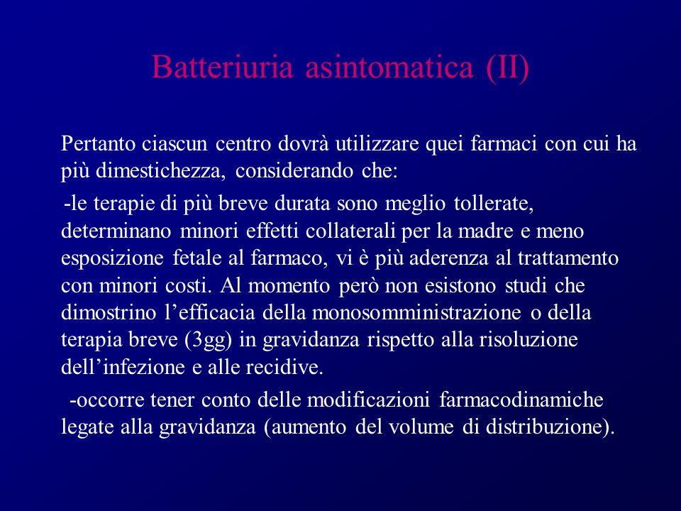 Batteriuria asintomatica (II) Pertanto ciascun centro dovrà utilizzare quei farmaci con cui ha più dimestichezza, considerando che: -le terapie di più