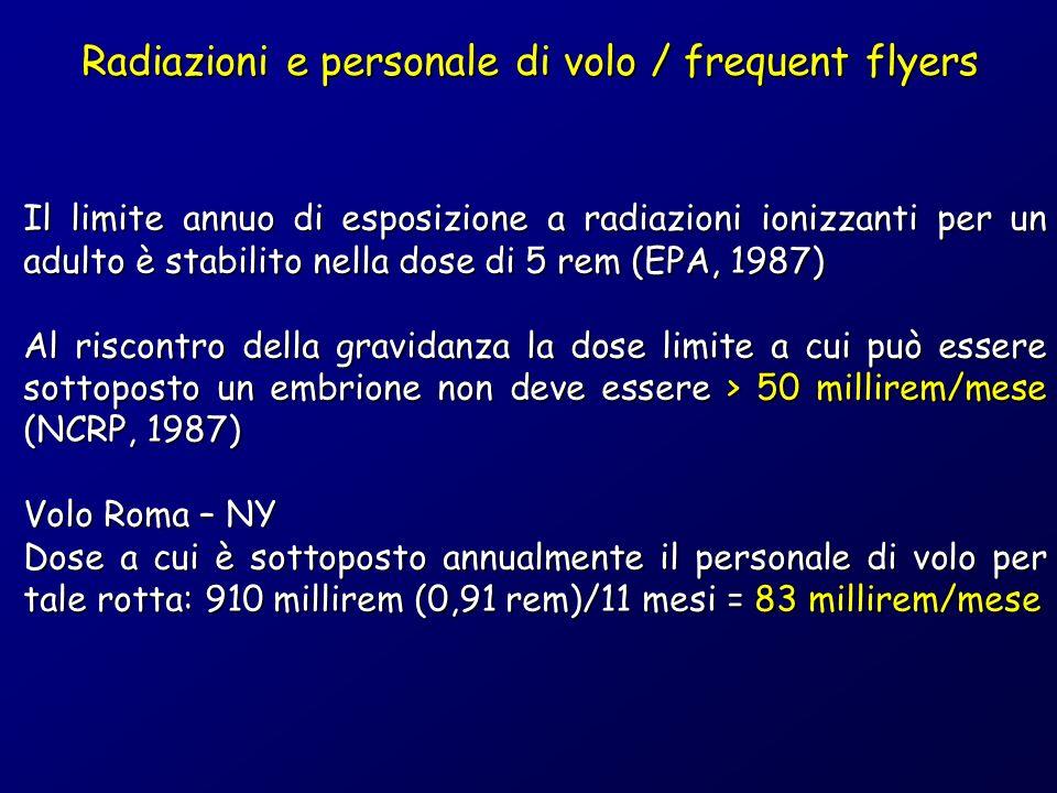 Il limite annuo di esposizione a radiazioni ionizzanti per un adulto è stabilito nella dose di 5 rem (EPA, 1987) Al riscontro della gravidanza la dose limite a cui può essere sottoposto un embrione non deve essere > 50 millirem/mese (NCRP, 1987) Volo Roma – NY Dose a cui è sottoposto annualmente il personale di volo per tale rotta: 910 millirem (0,91 rem)/11 mesi = 83 millirem/mese Radiazioni e personale di volo / frequent flyers