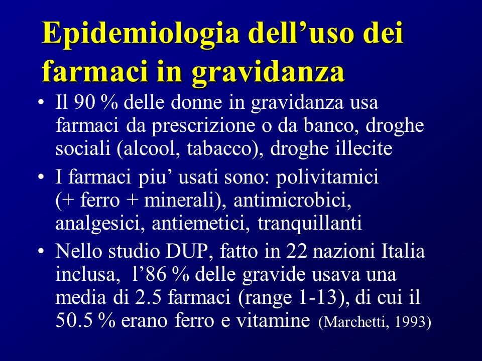 Epidemiologia delluso dei farmaci in gravidanza Il 90 % delle donne in gravidanza usa farmaci da prescrizione o da banco, droghe sociali (alcool, tabacco), droghe illecite I farmaci piu usati sono: polivitamici (+ ferro + minerali), antimicrobici, analgesici, antiemetici, tranquillanti Nello studio DUP, fatto in 22 nazioni Italia inclusa, l86 % delle gravide usava una media di 2.5 farmaci (range 1-13), di cui il 50.5 % erano ferro e vitamine (Marchetti, 1993)