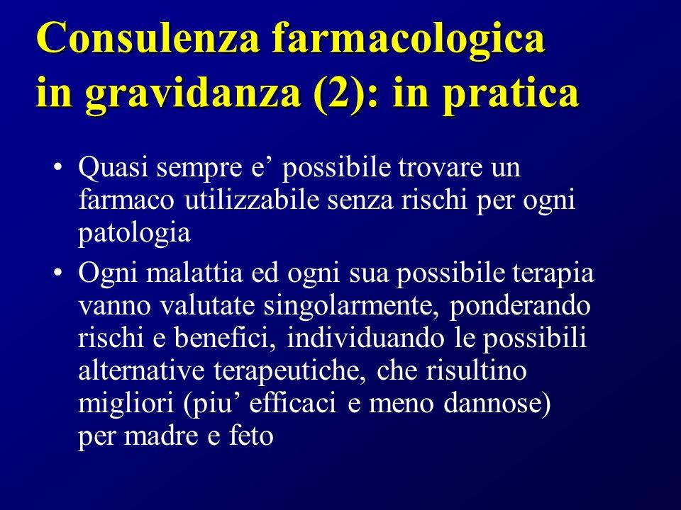 Consulenza farmacologica in gravidanza (2): in pratica Quasi sempre e possibile trovare un farmaco utilizzabile senza rischi per ogni patologia Ogni m