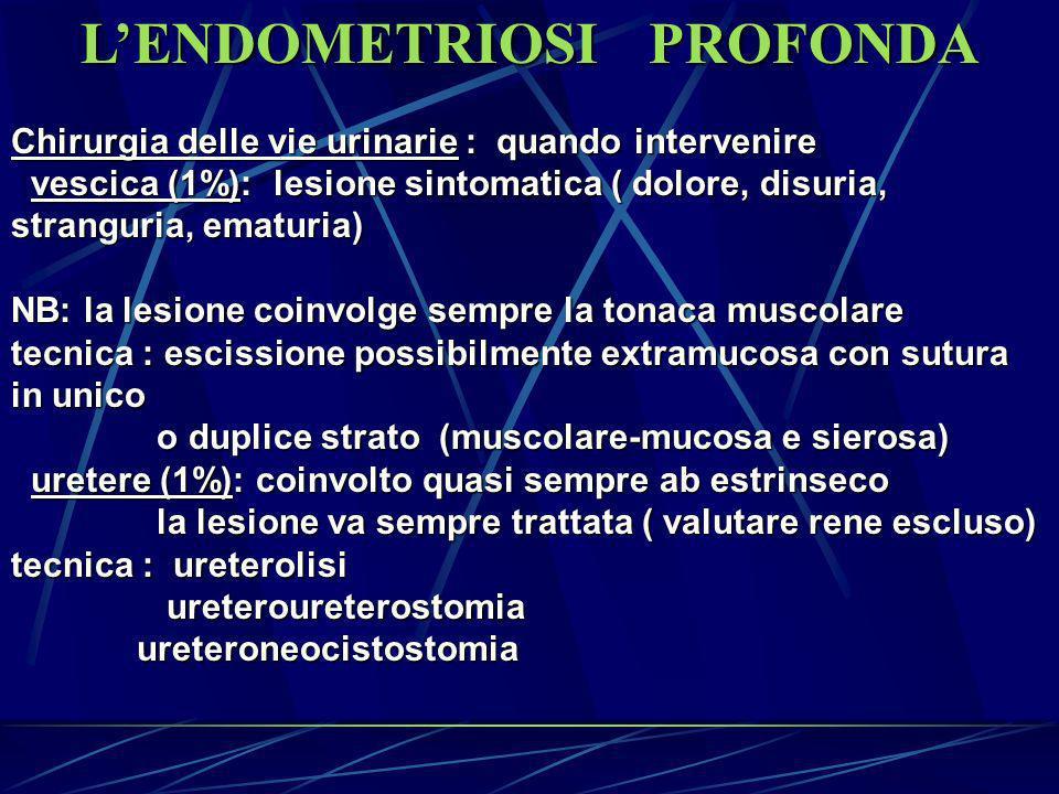L ENDOMETRIOSI PROFONDA Chirurgia del retto-sigma : quando intervenire - se lesione sintomatica : dischezia, dispareunia, sindrome subocclusiva ( 30 % asintomatica) ( 30 % asintomatica) - se sintomo algico : escissione di losanga parietale a mucosa integra - se sintomo meccanico : resezione intestinale con anastomosi T- T Ausili diagnostici : clisma opaco, rettosigmoidoscopia, RMN NB: lasciare isolata una piccola area di endometriosi rettale (malattia residua) non comporta un maggiore rischio di recidiva del sintomo residua) non comporta un maggiore rischio di recidiva del sintomo NB: in caso di soluzione di continuo sutura laparoscopica in duplice strato strato NB: ricordare che è lesione benigna: ampi interventi demolitivi sul tubo digerente sono giustificati solo su casi molto selezionati tubo digerente sono giustificati solo su casi molto selezionati