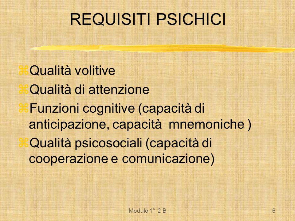 Modulo 1° 2 B6 REQUISITI PSICHICI Qualità volitive Qualità di attenzione Funzioni cognitive (capacità di anticipazione, capacità mnemoniche ) Qualità