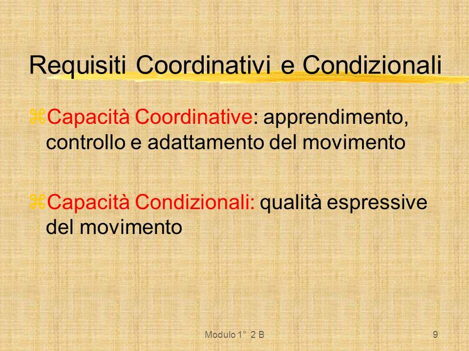 Modulo 1° 2 B9 Requisiti Coordinativi e Condizionali Capacità Coordinative: apprendimento, controllo e adattamento del movimento Capacità Condizionali