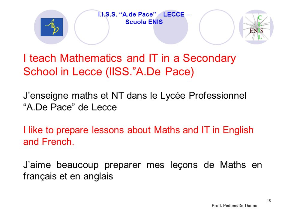 I teach Mathematics and IT in a Secondary School in Lecce (IISS.A.De Pace) Jenseigne maths et NT dans le Lycée Professionnel A.De Pace de Lecce I like