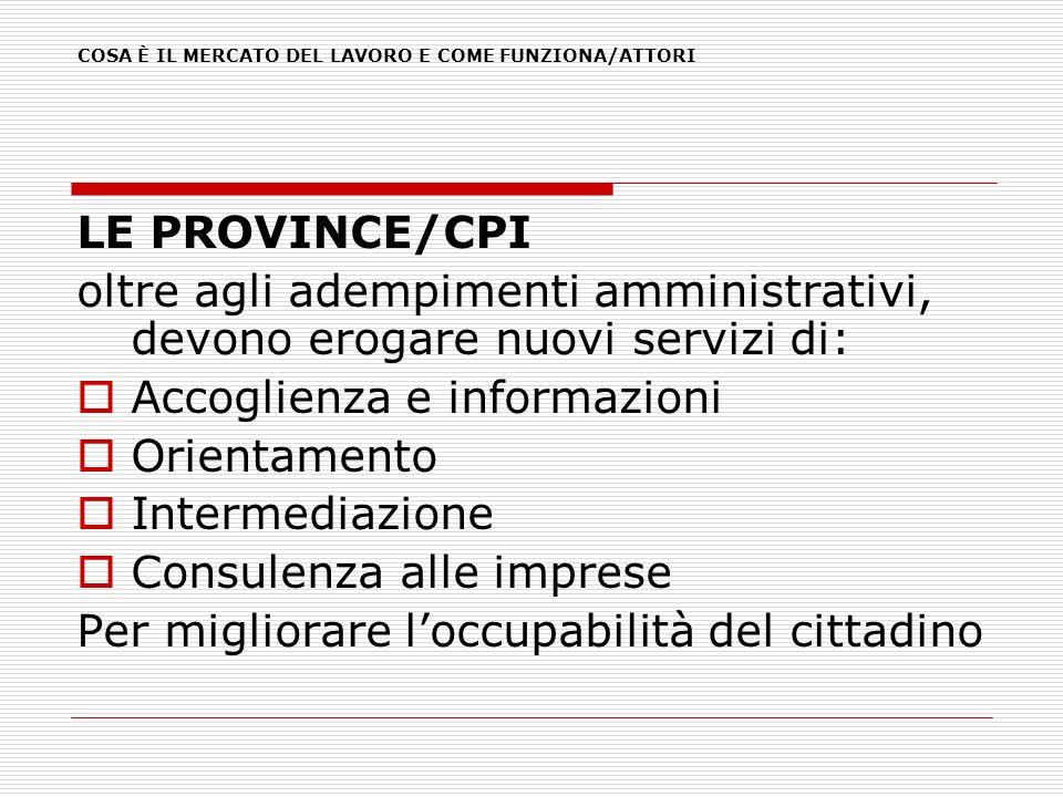 LE PROVINCE/CPI oltre agli adempimenti amministrativi, devono erogare nuovi servizi di: Accoglienza e informazioni Orientamento Intermediazione Consul