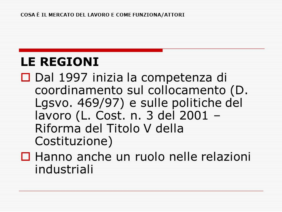 LE REGIONI Dal 1997 inizia la competenza di coordinamento sul collocamento (D. Lgsvo. 469/97) e sulle politiche del lavoro (L. Cost. n. 3 del 2001 – R