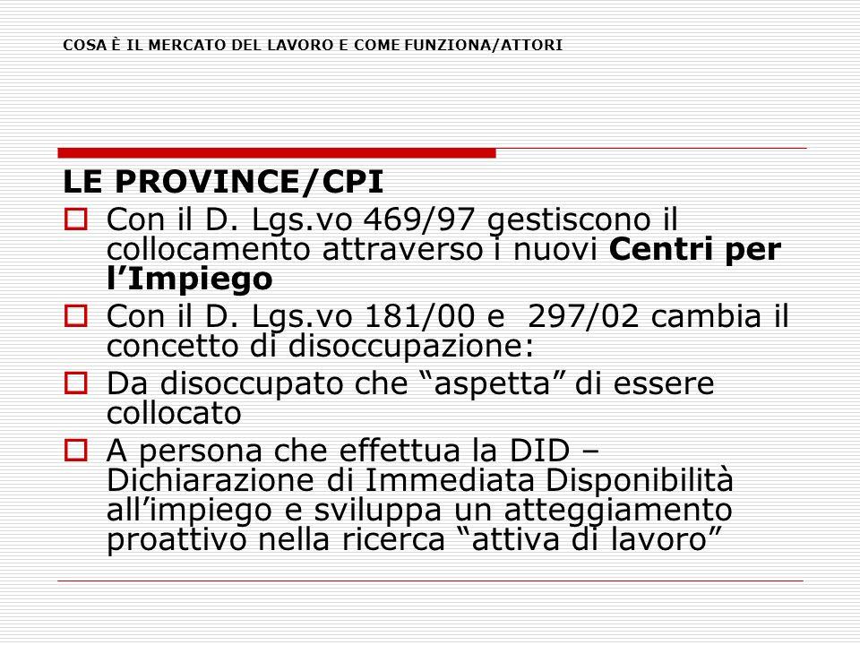 LE PROVINCE/CPI Con il D. Lgs.vo 469/97 gestiscono il collocamento attraverso i nuovi Centri per lImpiego Con il D. Lgs.vo 181/00 e 297/02 cambia il c