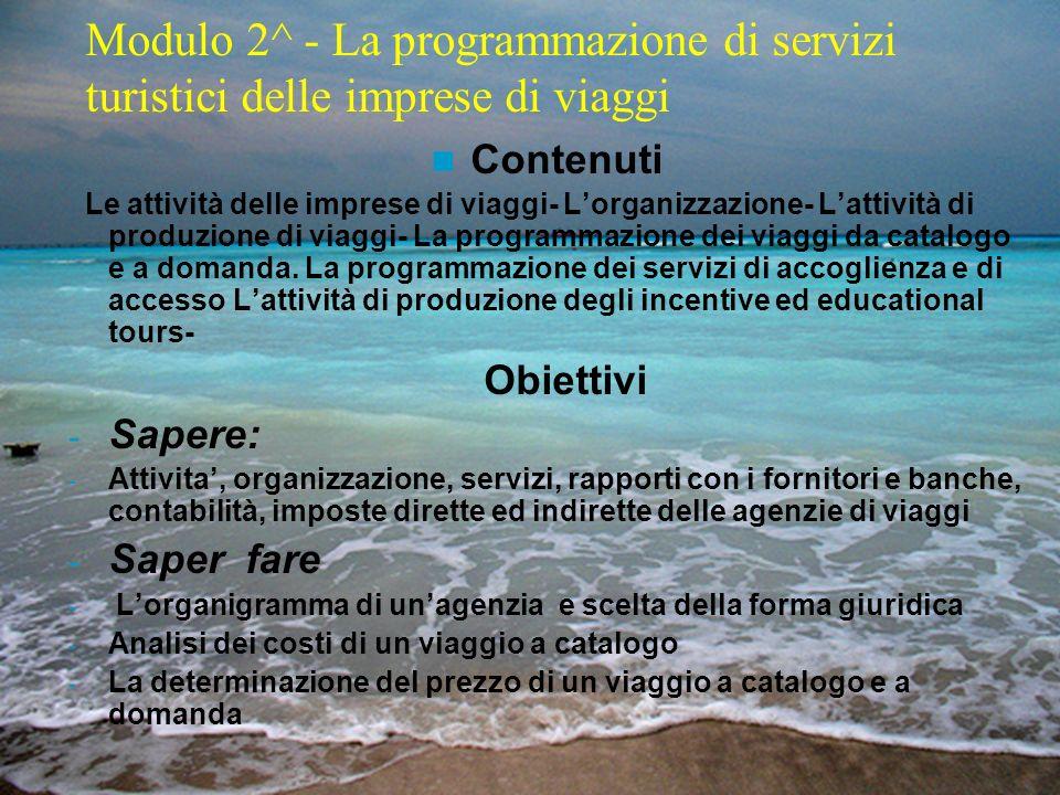 Modulo 2^ - La programmazione di servizi turistici delle imprese di viaggi Contenuti Le attività delle imprese di viaggi- Lorganizzazione- Lattività d