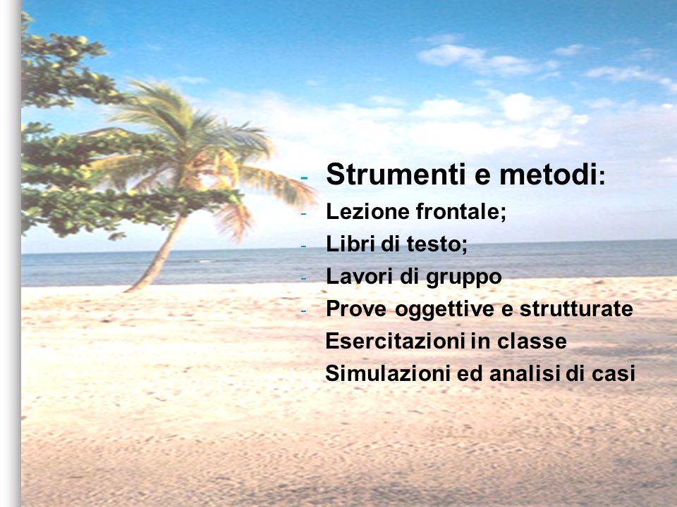 - Strumenti e metodi : - Lezione frontale; - Libri di testo; - Lavori di gruppo - Prove oggettive e strutturate Esercitazioni in classe Simulazioni ed