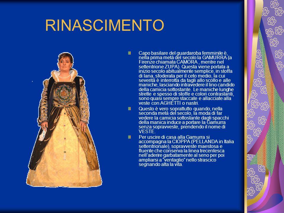 RINASCIMENTO Capo basilare del guardaroba femminile è, nella prima metà del secolo la GAMURRA (a Firenze chiamata CAMORA, mentre nel settentrione ZUPA