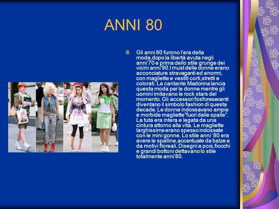 ANNI 80 Gli anni 80 furono lera della moda,dopo la libertà avuta negli anni70 e prima dello stile grunge dei vicini anni90.I must delle donne erano ac