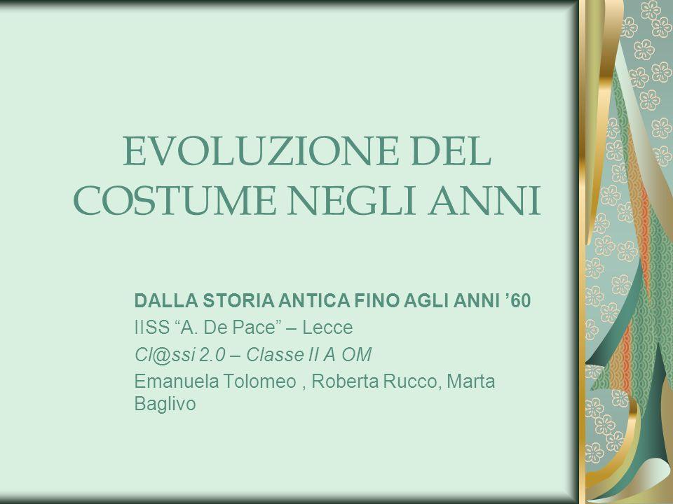 EVOLUZIONE DEL COSTUME NEGLI ANNI DALLA STORIA ANTICA FINO AGLI ANNI 60 IISS A. De Pace – Lecce Cl@ssi 2.0 – Classe II A OM Emanuela Tolomeo, Roberta