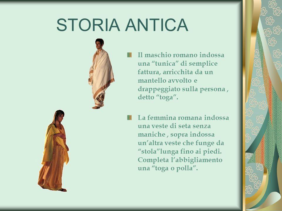 STORIA ANTICA Il maschio romano indossa una tunica di semplice fattura, arricchita da un mantello avvolto e drappeggiato sulla persona, detto toga. La
