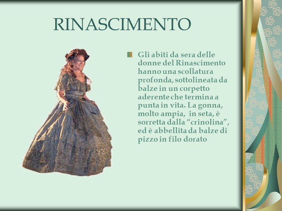 RINASCIMENTO Gli abiti da sera delle donne del Rinascimento hanno una scollatura profonda, sottolineata da balze in un corpetto aderente che termina a