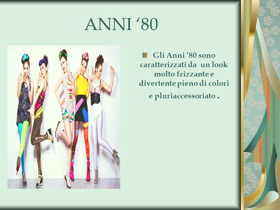 ANNI 80 Gli Anni 80 sono caratterizzati da un look molto frizzante e divertente pieno di colori e pluriaccessoriato.