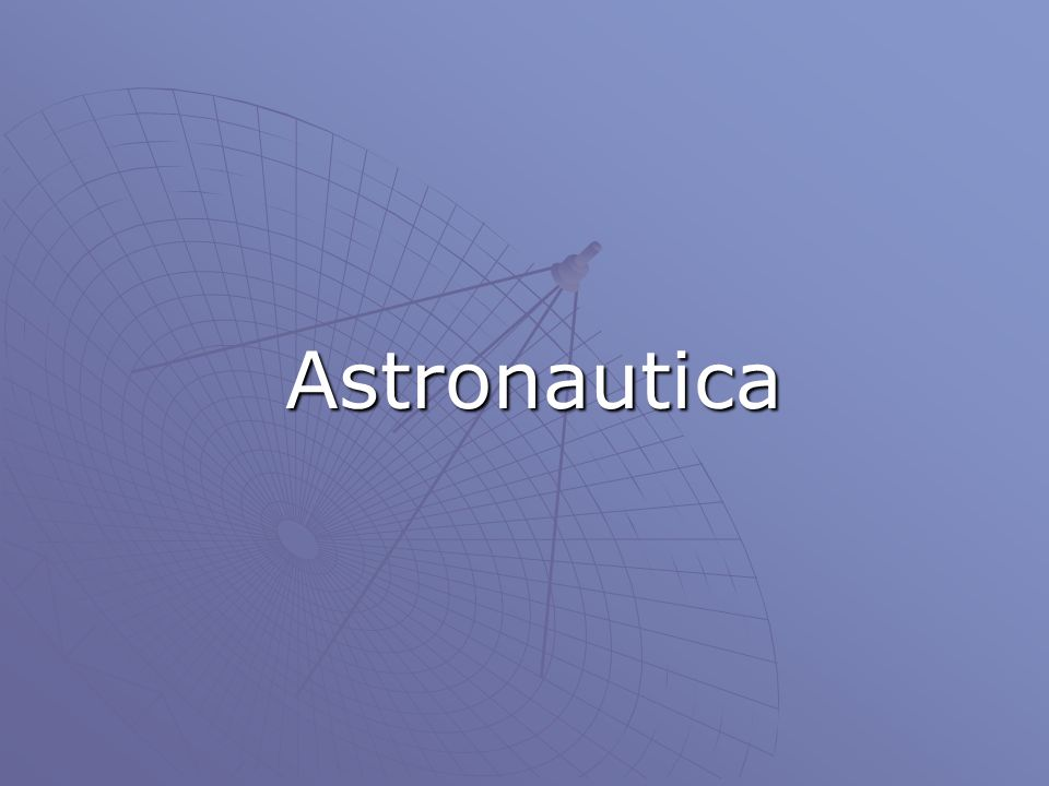 Luomo e lo Spazio L astronautica, la scienza della navigazione spaziale, si avvale dei risultati di molte discipline, quali la fisica, l astronomia, la matematica, la chimica, la biologia, la medicina, l elettronica e la meteorologia.