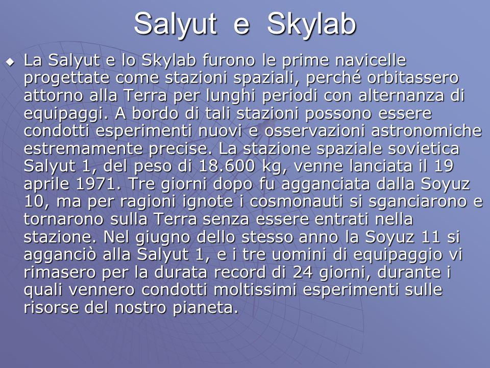 Salyut e Skylab La Salyut e lo Skylab furono le prime navicelle progettate come stazioni spaziali, perché orbitassero attorno alla Terra per lunghi periodi con alternanza di equipaggi.