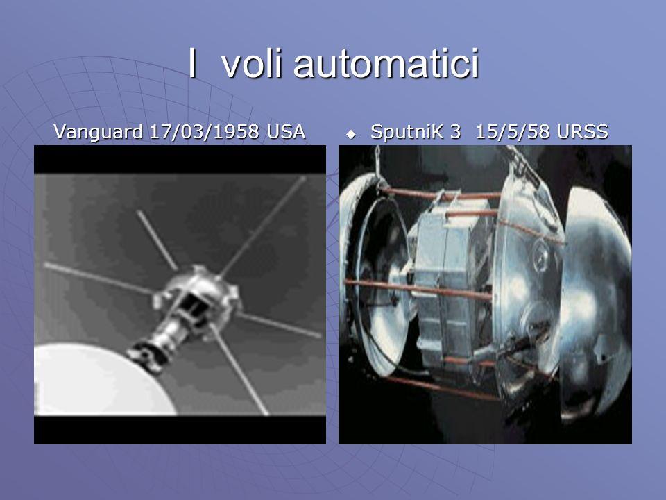 I voli automatici Vanguard 17/03/1958 USA Vanguard 17/03/1958 USA SputniK 3 15/5/58 URSS SputniK 3 15/5/58 URSS