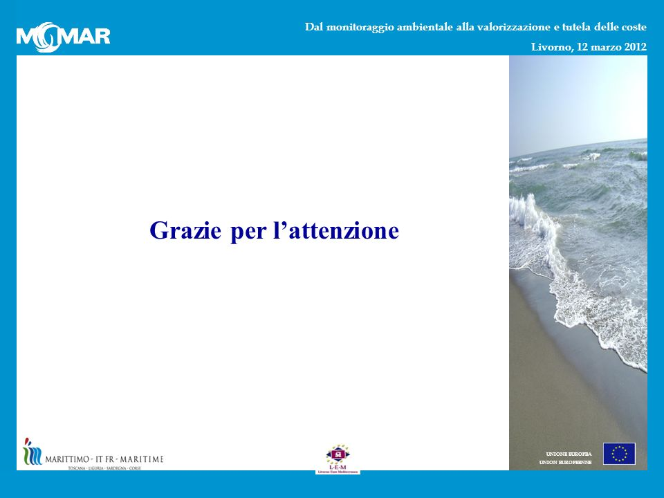 Dal monitoraggio ambientale alla valorizzazione e tutela delle coste Livorno, 12 marzo 2012 UNIONE EUROPEA UNION EUROPEENNE Grazie per lattenzione