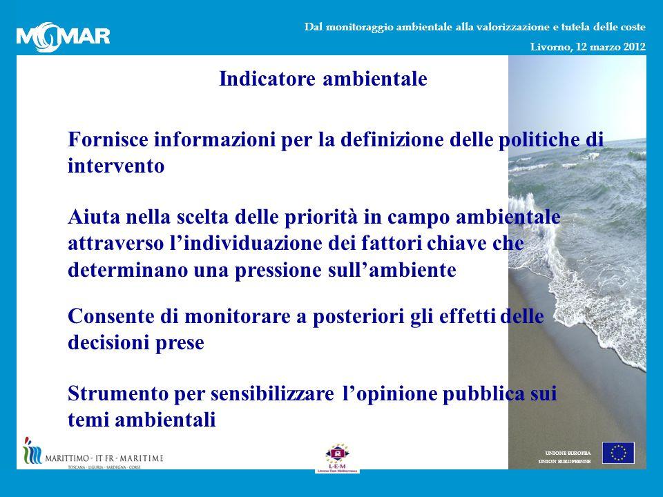 Dal monitoraggio ambientale alla valorizzazione e tutela delle coste Livorno, 12 marzo 2012 UNIONE EUROPEA UNION EUROPEENNE Indicatore ambientale Fornisce informazioni per la definizione delle politiche di intervento Aiuta nella scelta delle priorità in campo ambientale attraverso lindividuazione dei fattori chiave che determinano una pressione sullambiente Consente di monitorare a posteriori gli effetti delle decisioni prese Strumento per sensibilizzare lopinione pubblica sui temi ambientali