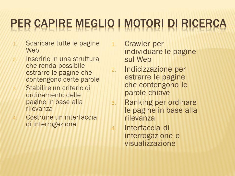 1. Scaricare tutte le pagine Web 2. Inserirle in una struttura che renda possibile estrarre le pagine che contengono certe parole 3. Stabilire un crit