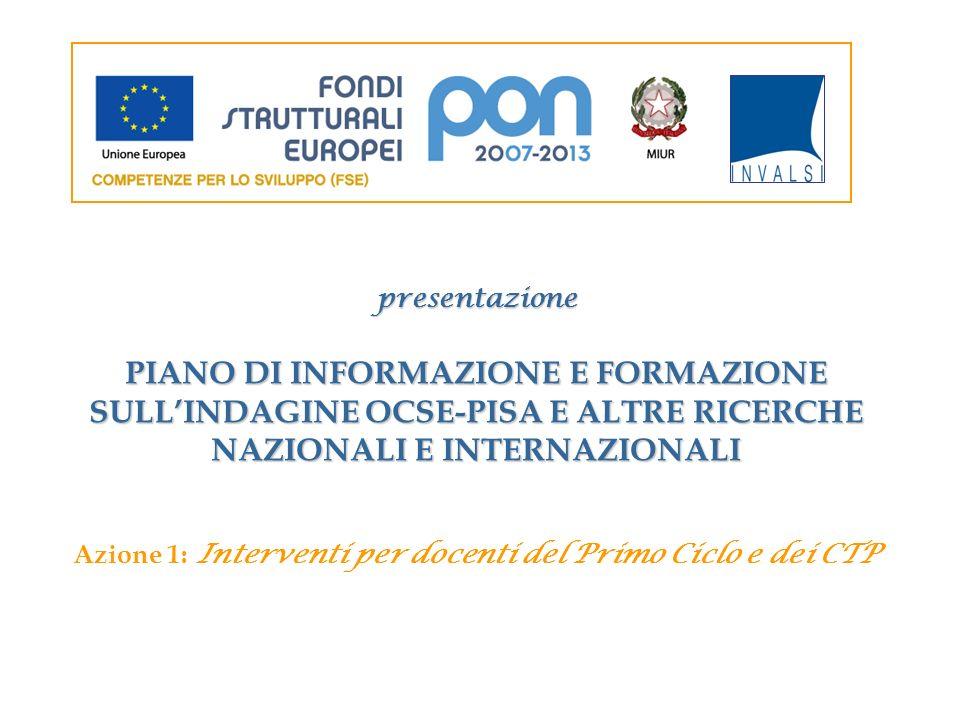 presentazione PIANO DI INFORMAZIONE E FORMAZIONE SULLINDAGINE OCSE-PISA E ALTRE RICERCHE NAZIONALI E INTERNAZIONALI Azione 1: Interventi per docenti d