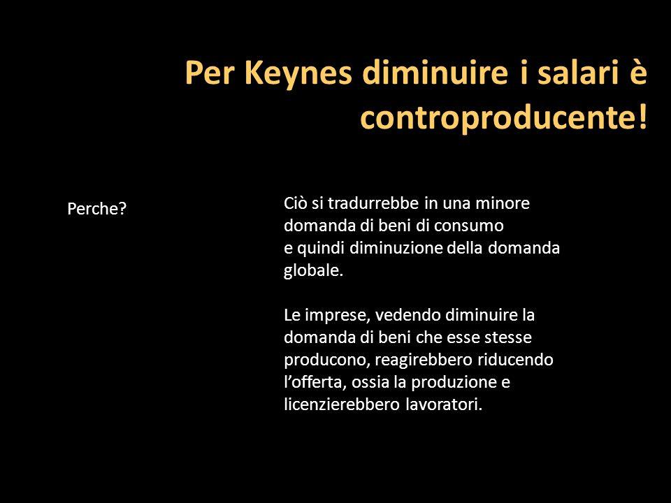 Per Keynes diminuire i salari è controproducente! Perche? Ciò si tradurrebbe in una minore domanda di beni di consumo e quindi diminuzione della doman