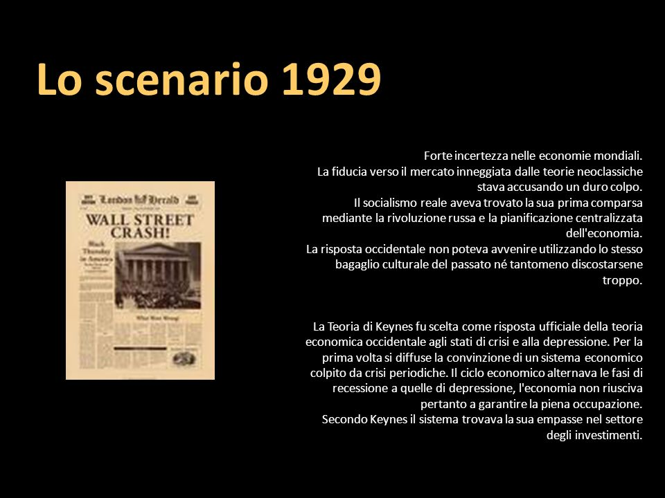 Lo scenario 1929 Forte incertezza nelle economie mondiali. La fiducia verso il mercato inneggiata dalle teorie neoclassiche stava accusando un duro co