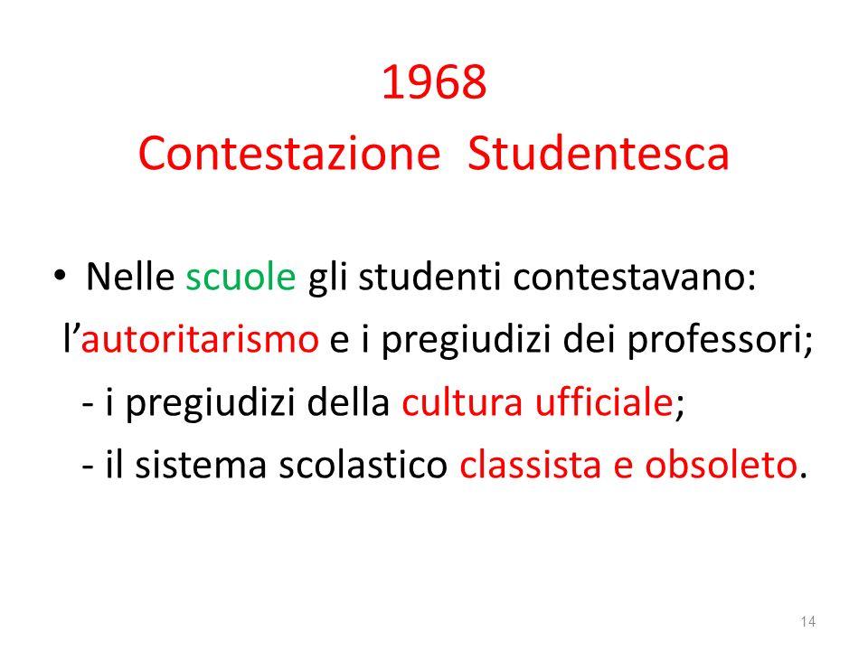 1968 Contestazione Studentesca Nelle scuole gli studenti contestavano: lautoritarismo e i pregiudizi dei professori; - i pregiudizi della cultura uffi