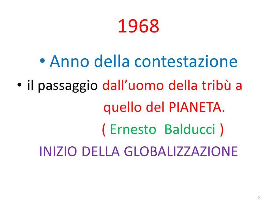 1968 Anno della contestazione il passaggio dalluomo della tribù a quello del PIANETA. ( Ernesto Balducci ) INIZIO DELLA GLOBALIZZAZIONE 2