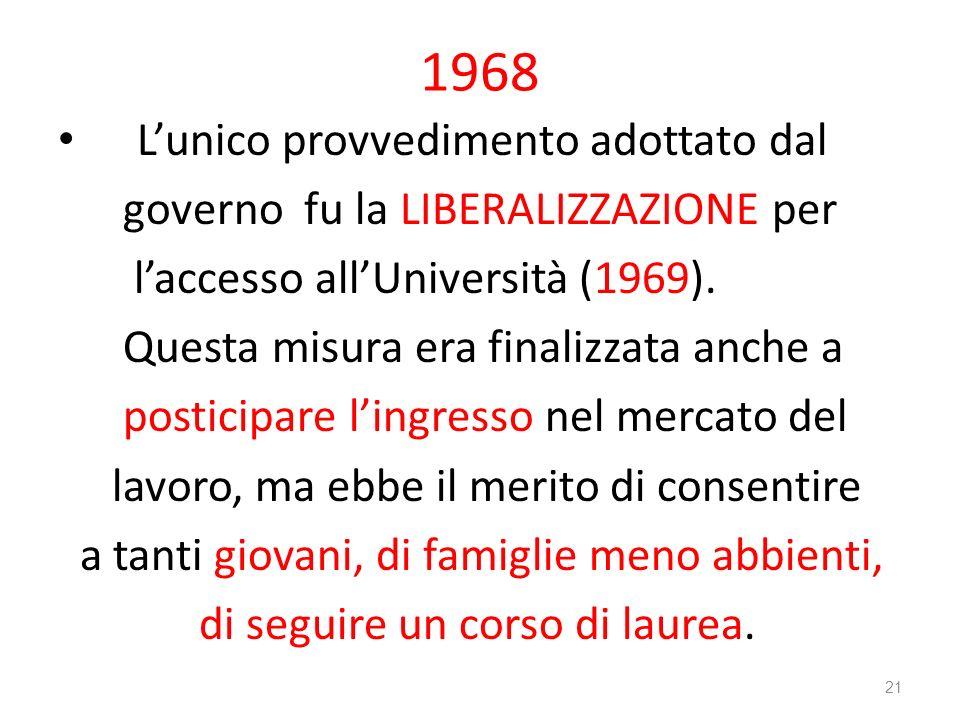 1968 Lunico provvedimento adottato dal governo fu la LIBERALIZZAZIONE per laccesso allUniversità (1969). Questa misura era finalizzata anche a postici