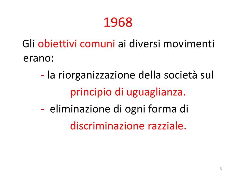 1968 Gli obiettivi comuni ai diversi movimenti erano: - la riorganizzazione della società sul principio di uguaglianza. - eliminazione di ogni forma d