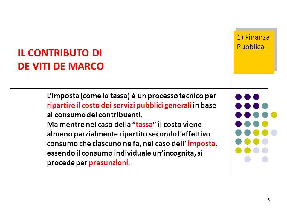 18 IL CONTRIBUTO DI DE VITI DE MARCO Limposta (come la tassa) è un processo tecnico per ripartire il costo dei servizi pubblici generali in base al consumo dei contribuenti.