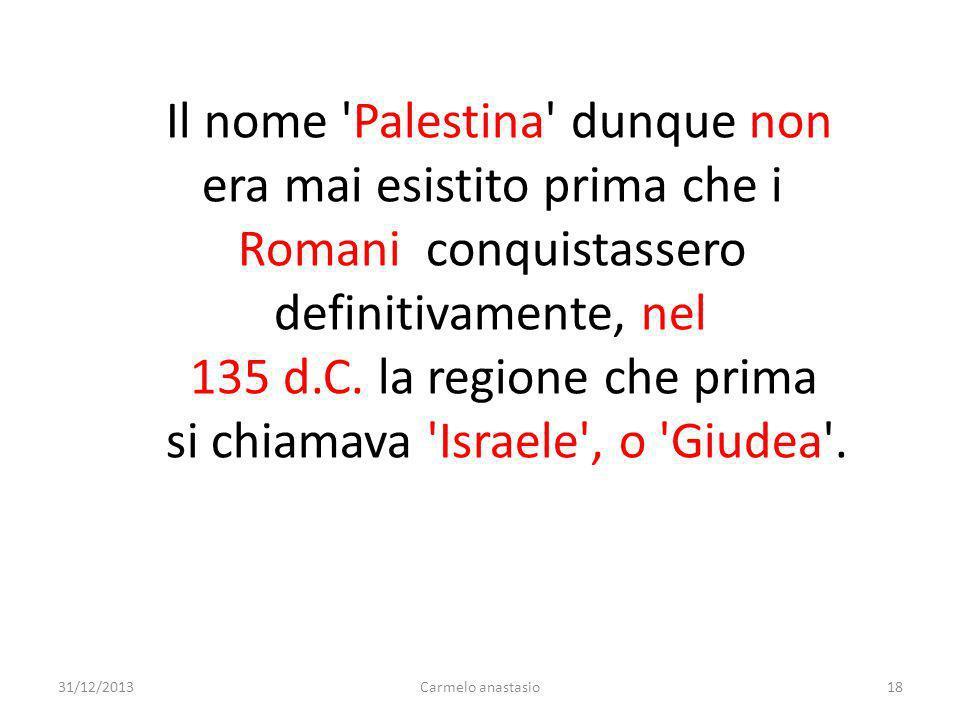 Il nome 'Palestina' dunque non era mai esistito prima che i Romani conquistassero definitivamente, nel 135 d.C. la regione che prima si chiamava 'Isra