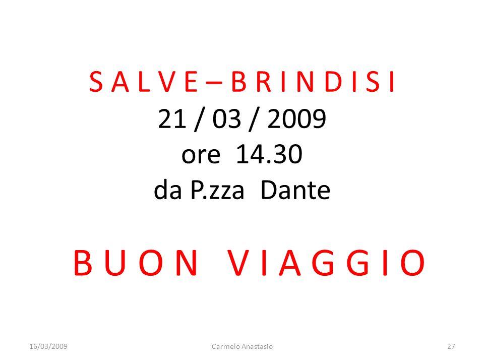 S A L V E – B R I N D I S I 21 / 03 / 2009 ore 14.30 da P.zza Dante B U O N V I A G G I O 16/03/200927Carmelo Anastasio