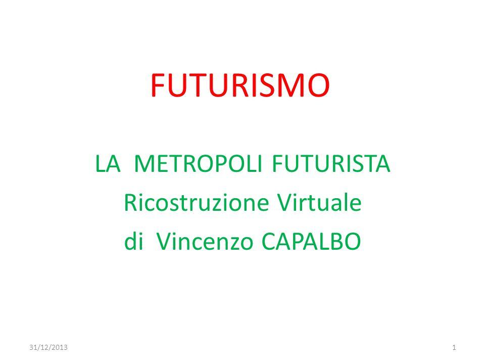 FUTURISMO LA METROPOLI FUTURISTA Ricostruzione Virtuale di Vincenzo CAPALBO 31/12/20131