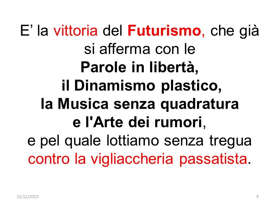 E la vittoria del Futurismo, che già si afferma con le Parole in libertà, il Dinamismo plastico, la Musica senza quadratura e l'Arte dei rumori, e pel