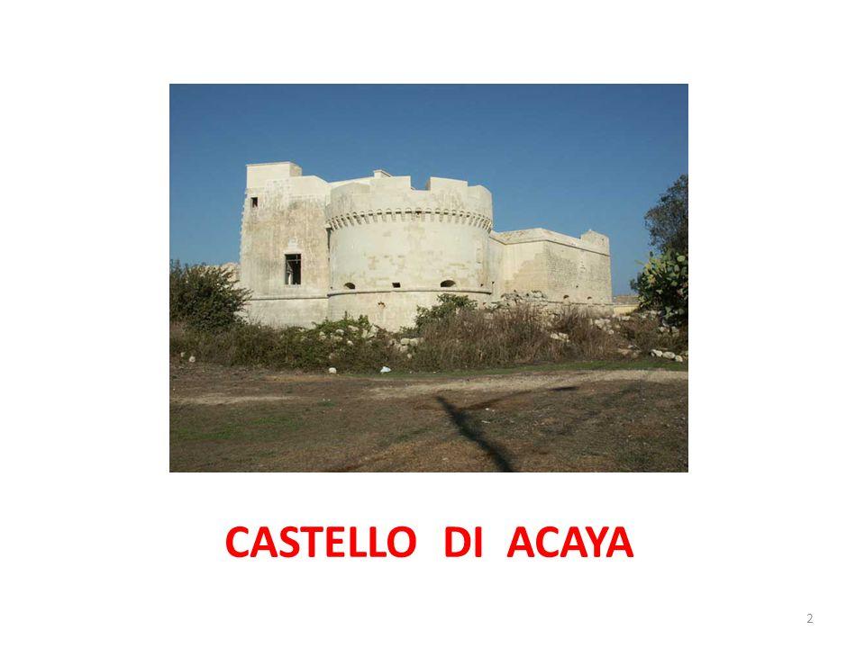 Il castello di Acaya, si trova a pochi chilometri dalla costa adriatica del Salento, non molto distanteSalento da Lecce e da Vernole,LecceVernole di cui Acaya è una frazione.Acaya Il castello sorge nel luogo dove sorgeva il piccolo insediamento medievale di Segine, di proprietà dei dell Acaya, centro che nel 1535 mutò nome in Acaya, proprio dal nome della famiglia baronale.