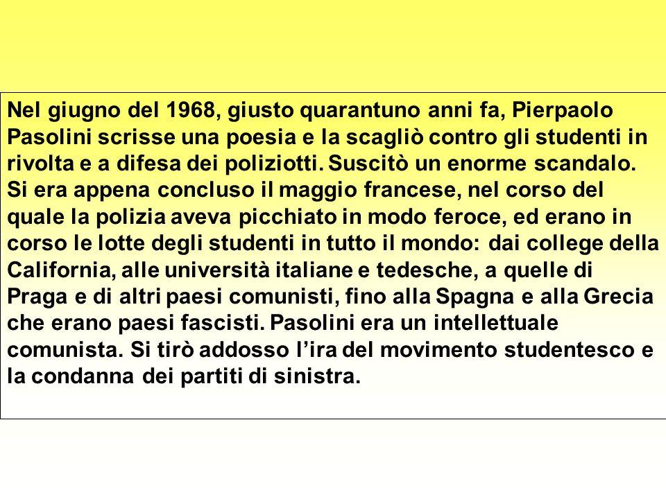 Nel giugno del 1968, giusto quarantuno anni fa, Pierpaolo Pasolini scrisse una poesia e la scagliò contro gli studenti in rivolta e a difesa dei poliziotti.