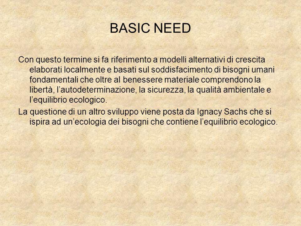 BASIC NEED Con questo termine si fa riferimento a modelli alternativi di crescita elaborati localmente e basati sul soddisfacimento di bisogni umani f