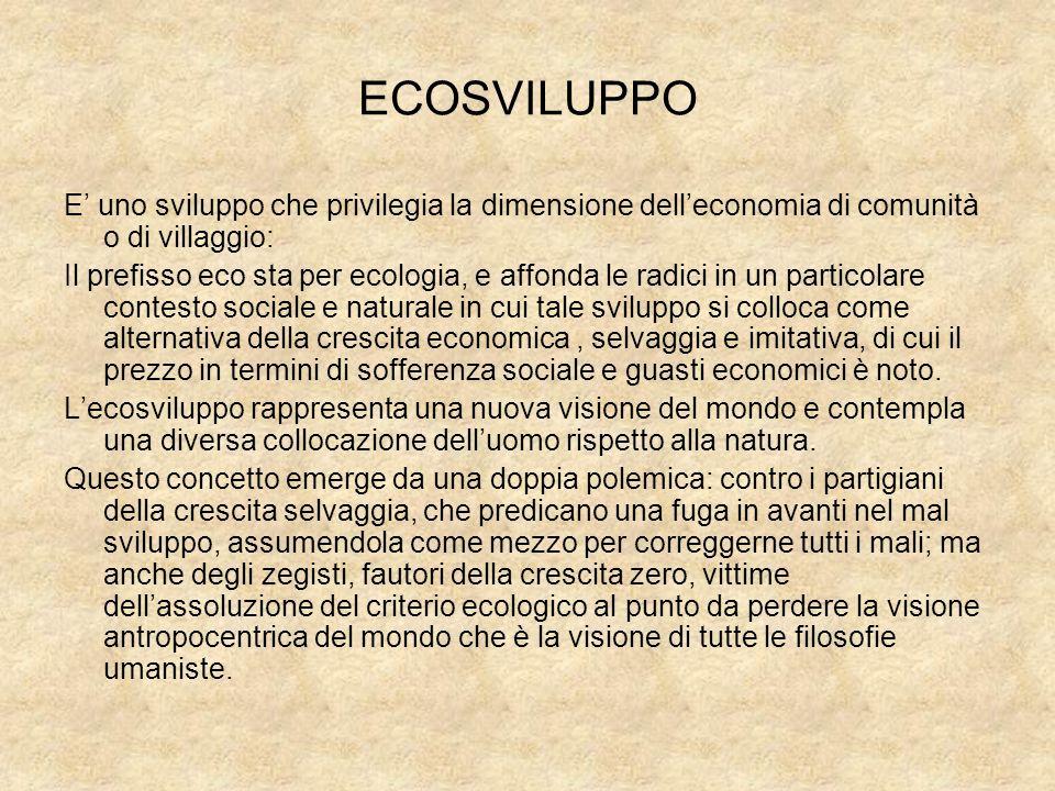 ECOSVILUPPO E uno sviluppo che privilegia la dimensione delleconomia di comunità o di villaggio: Il prefisso eco sta per ecologia, e affonda le radici