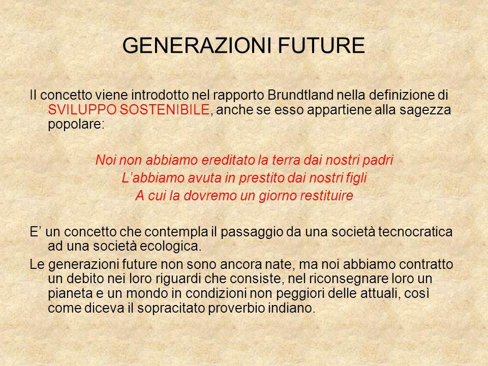 GENERAZIONI FUTURE Il concetto viene introdotto nel rapporto Brundtland nella definizione di SVILUPPO SOSTENIBILE, anche se esso appartiene alla sagez
