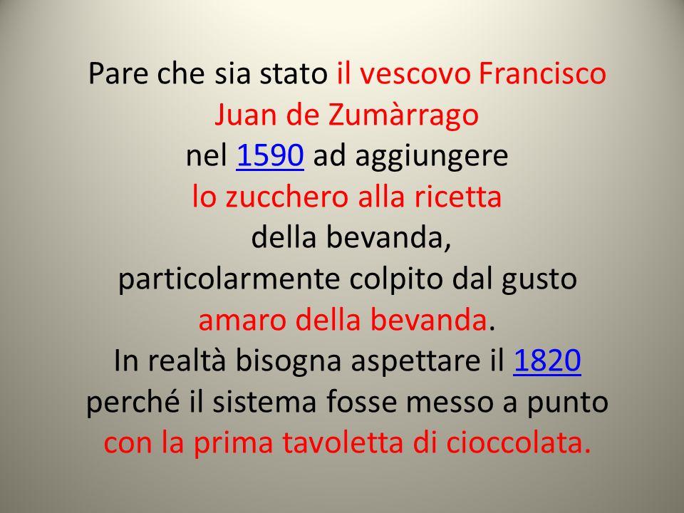 Pare che sia stato il vescovo Francisco Juan de Zumàrrago nel 1590 ad aggiungere1590 lo zucchero alla ricetta della bevanda, particolarmente colpito d