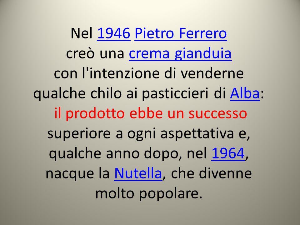 Nel 1946 Pietro Ferrero1946Pietro Ferrero creò una crema gianduiacrema gianduia con l'intenzione di venderne qualche chilo ai pasticcieri di Alba:Alba