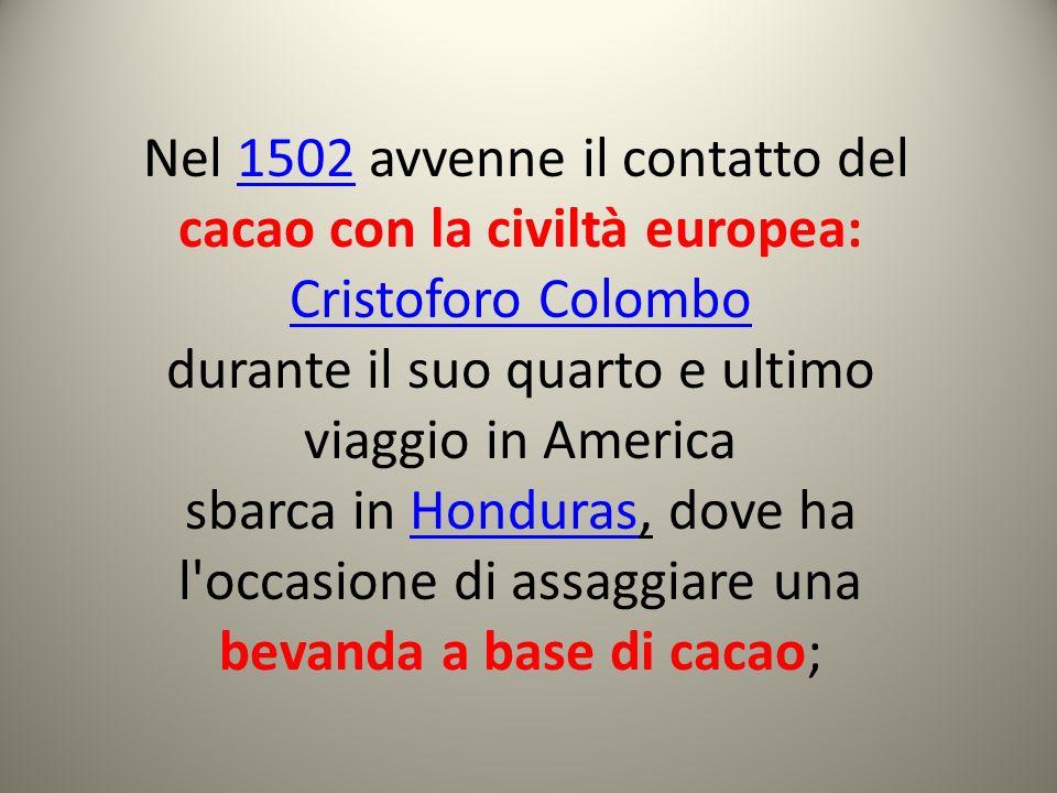 Nel 1502 avvenne il contatto del cacao con la civiltà europea: Cristoforo Colombo1502 Cristoforo Colombo durante il suo quarto e ultimo viaggio in Ame