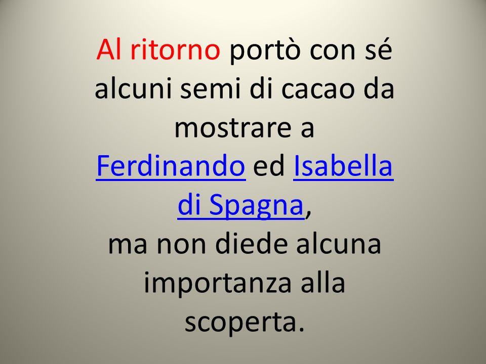 Al ritorno portò con sé alcuni semi di cacao da mostrare a FerdinandoFerdinando ed Isabella di Spagna,Isabella di Spagna ma non diede alcuna importanz