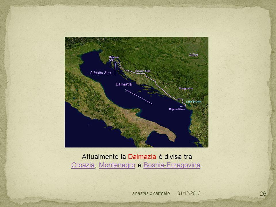 31/12/2013anastasio carmelo 26 Attualmente la Dalmazia è divisa tra CroaziaCroazia, Montenegro e Bosnia-Erzegovina.MontenegroBosnia-Erzegovina