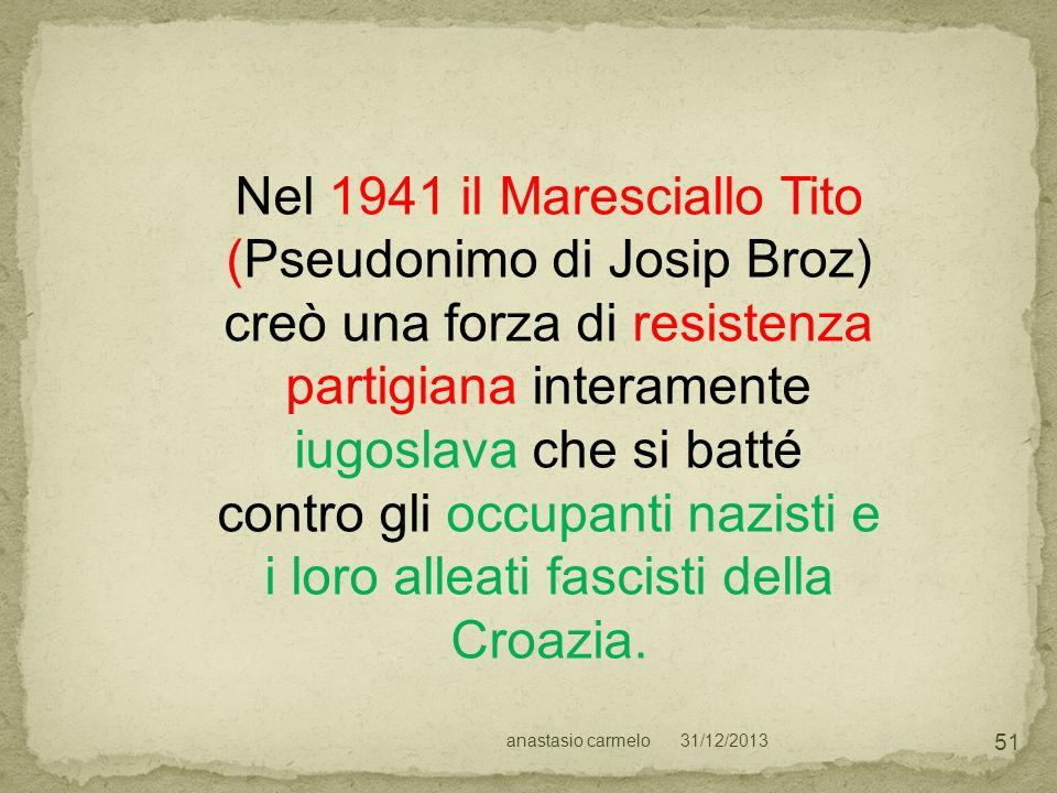 31/12/2013anastasio carmelo 51 Nel 1941 il Maresciallo Tito (Pseudonimo di Josip Broz) creò una forza di resistenza partigiana interamente iugoslava c