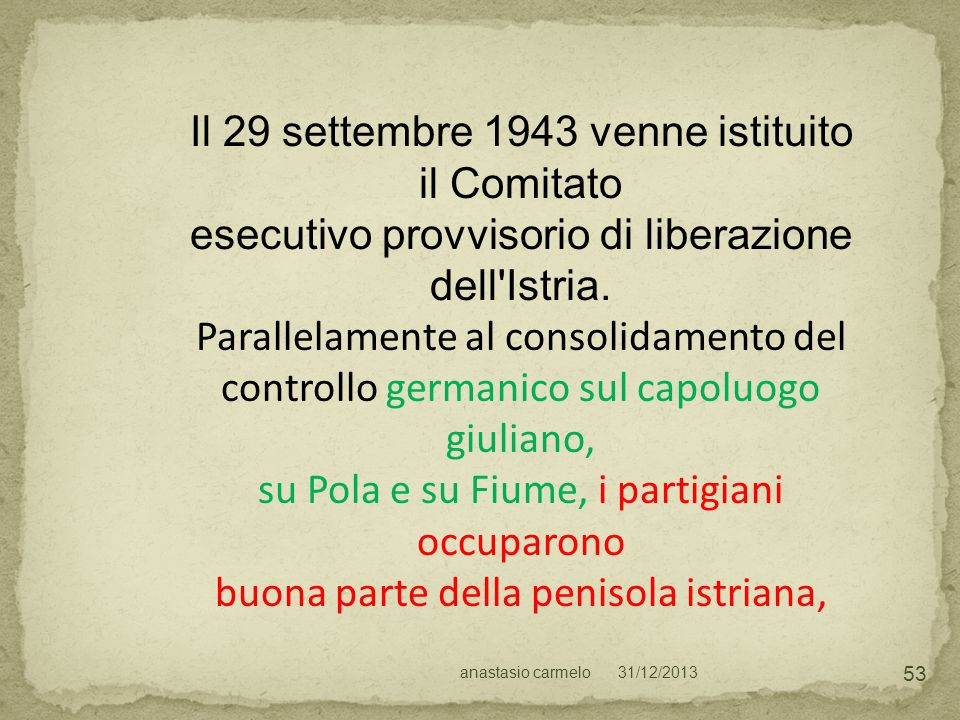 31/12/2013anastasio carmelo 53 Il 29 settembre 1943 venne istituito il Comitato esecutivo provvisorio di liberazione dell'Istria. Parallelamente al co