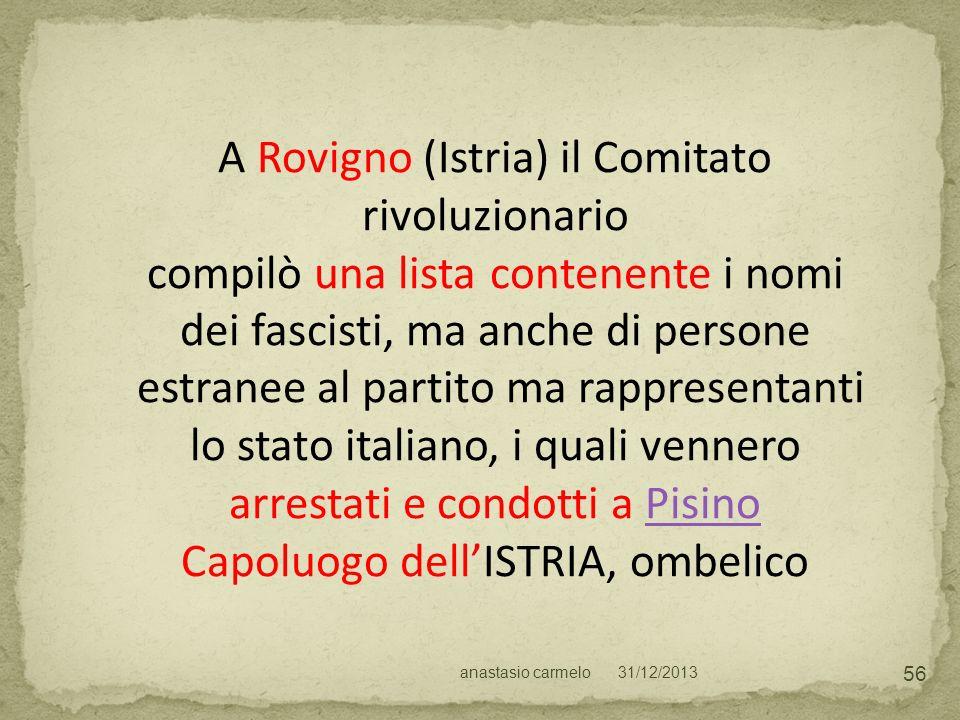 31/12/2013anastasio carmelo 56 A Rovigno (Istria) il Comitato rivoluzionario compilò una lista contenente i nomi dei fascisti, ma anche di persone est